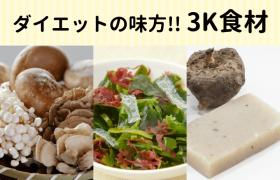 ダイエットの味方!!3K食材